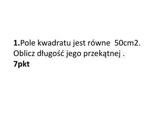 1. Pole kwadratu jest równe  50cm2. Oblicz długość jego przekątnej .     7pkt