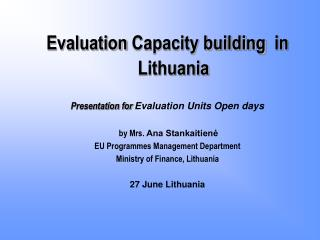 Evaluation  Capacity building   in Lithuania Presentation for Evaluation Units Open days
