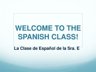 WELCOME TO THE SPANISH CLASS!