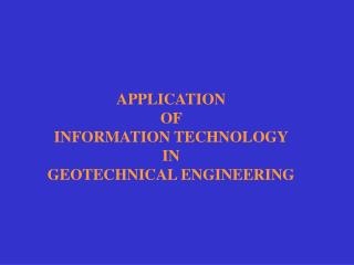 APPLICATION  OF  INFORMATION TECHNOLOGY  IN  GEOTECHNICAL ENGINEERING
