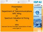 Presentation  to  Department of Telecommunications WPC Wing   on   Spectrum Valuation  Pricing by  ISPAI    Internet Ser