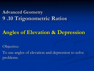 Advanced Geometry 9 .10 Trigonometric Ratios  Angles of Elevation & Depression