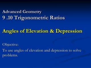 Advanced Geometry 9 .10 Trigonometric Ratios  Angles of Elevation & Depression