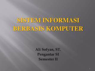 SISTEM INFORMASI  BERBASIS KOMPUTER Ali  Sofyan , ST. Pengantar  SI Semester II