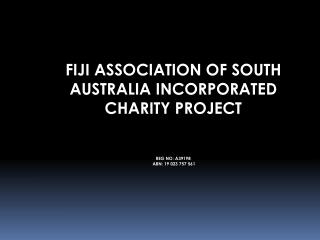 FIJI ASSOCIATION OF SOUTH AUSTRALIA INCORPORATED CHARITY PROJECT   REG NO: A39198                                 ABN: 1
