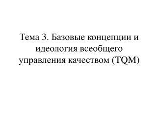Т ема 3. Базовые концепции и идеология всеобщего управления качеством ( TQM )