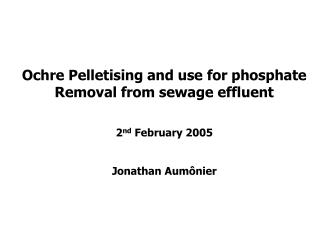 Ochre Pelletising and use for phosphate Removal from sewage effluent 2 nd  February 2005