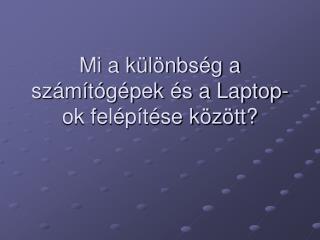 Mi a különbség a számítógépek és a Laptop-ok felépítése között?