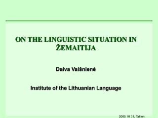 ON THE  LINGUISTIC SITUATION IN ŽEMAITIJA Daiva Vaišnienė Institute of the Lithuanian Language