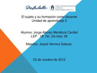 El sujeto y su formación como docente Unidad de aprendizaje 2 Alumno: Jorge Alonso Mendoza Cardiel