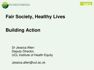Dr Jessica Allen Deputy Director, UCL Institute of Health Equity Jessica.allen@ucl.ac.uk