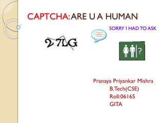 CAPTCHA : ARE U A HUMAN SORRY I HAD TO ASK
