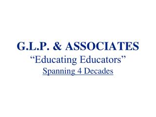G.L.P. & ASSOCIATES �Educating Educators� Spanning 4 Decades