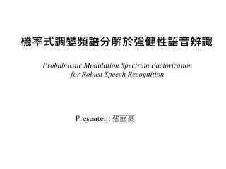 機率式調變頻譜分解於強健性語音辨識 Probabilistic Modulation Spectrum Factorization   for Robust Speech Recognition
