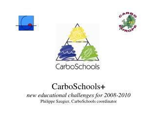 CarboSchools + new educational challenges for 2008-2010 Philippe Saugier, CarboSchools coordinator