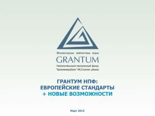 ГРАНТУМ НПФ: ЕВРОПЕЙСКИЕ СТАНДАРТЫ   + НОВЫЕ ВОЗМОЖНОСТИ Март  2013