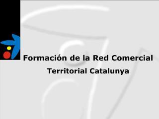 Formaci�n de la Red Comercial Territorial Catalunya