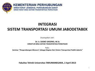 INTEGRASI  SISTEM TRANSPORTASI UMUM JABODETABEK Disampaikan oleh  : Dr . Ir. DJOKO  SASONO,  M.Sc