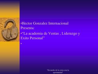 """Hector Gonzalez Internacional Presenta: """"La academia de Ventas , Liderazgo y Exito Personal"""""""