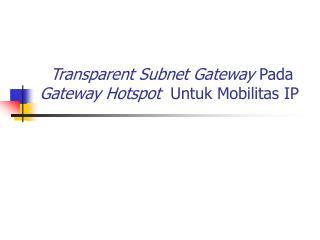 Transparent Subnet Gateway  Pada  Gateway Hotspot   Untuk Mobilitas IP