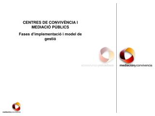 CENTRES DE CONVIVÈNCIA I MEDIACIÓ PÚBLICS Fases d'implementació i model de gestió