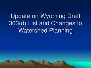 Update on Wyoming Draft 303(d) List and Changes to Watershed Planning