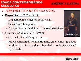 1 - A REVOLUÇÃO MEXICANA (1911): Porfírio Diaz  (1876 – 1911):