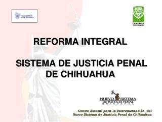REFORMA INTEGRAL  SISTEMA DE JUSTICIA PENAL  DE CHIHUAHUA