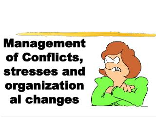 Management of Conflicts, stresses and organizational changes
