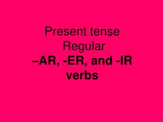 Present tense   Regular  �AR, -ER, and -IR verbs
