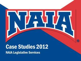 Case Studies 2012 NAIA Legislative Services