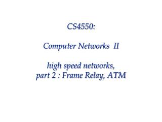CS4550: Computer Networks  II high speed networks,  part 2 : Frame Relay, ATM