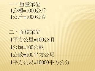 一、重量單位 1 公噸 =1000 公斤 1 公斤 =1000 公克 二 、面積單位  1 平方公里 =100 公頃  1 公頃 =100 公畝  1 公畝 =100 平方公尺