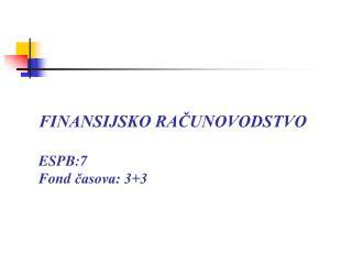 FINANSIJSKO RAČUNOVODSTVO ESPB:7  Fond  časova: 3+3