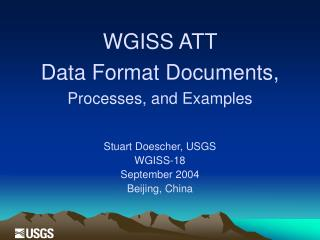 WGISS ATT  Data Format Documents, Processes, and Examples  Stuart Doescher, USGS WGISS-18 September 2004 Beijing, China