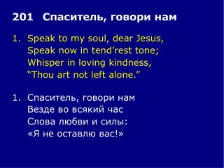 1.	Speak to my soul, dear Jesus, 	Speak now in tend'rest tone; 	Whisper in loving kindness,