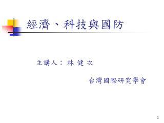經濟、科技與國防 主講人  :   林 健 次                                   台灣國際研究學會