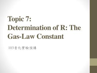 Topic  7 :  Determination of R: The Gas-Law Constant