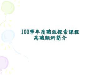 103 學年度職涯探索課程 高職類科簡介