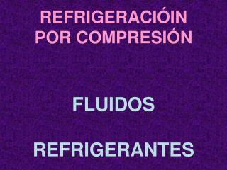REFRIGERACIÓIN POR COMPRESIÓN FLUIDOS REFRIGERANTES