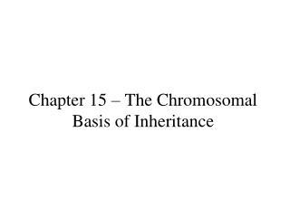 Chapter 15 – The Chromosomal Basis of Inheritance