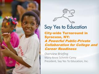 Overview Briefing  Mary-Anne Schmitt-Carey President, Say Yes To Education, Inc.