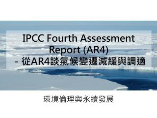 IPCC Fourth Assessment Report (AR4) -從 AR4 談 氣候變遷減緩與調適