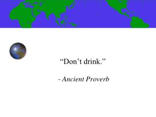 """Don't drink."" 	- Ancient Proverb"