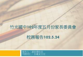 竹光國中 102 年度五月份家長委員會 校務報告 102.5.24
