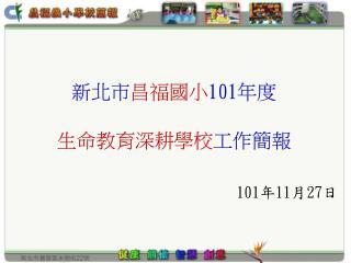 新北市 昌福國小 101 年度 生命教育深耕 學校 工作簡報 101 年 11 月 27 日