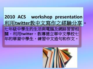 2010  ACS  workshop presentation 利用 twitter 教中文寫作之經驗分享。