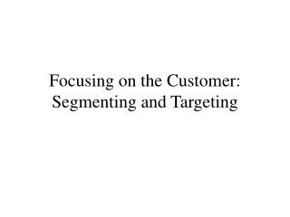 Focusing on the Customer: Segmenting and Targeting