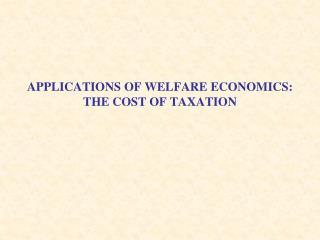 APPLICATIONS OF WELFARE ECONOMICS: THE COST OF TAXATION