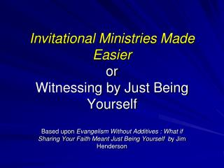 Invitational Ministries Made Easier or Witnessing by Just Being Yourself